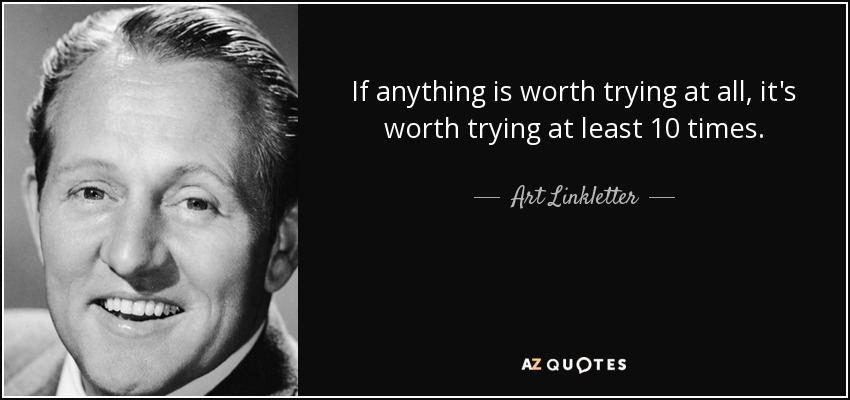 If anything is worth trying at all, it's worth trying at least 10 times. - Art Linkletter
