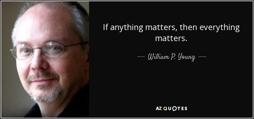 If anything matters, then everything matters. - William P. Young