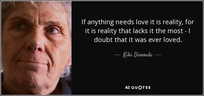 If anything needs love it is reality, for it is reality that lacks it the most - I doubt that it was ever loved. - Kiki Dimoula