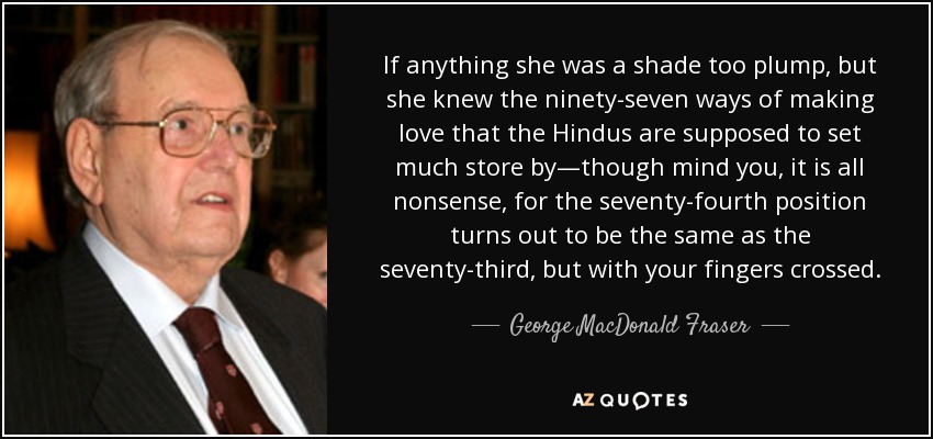 If anything she was a shade too plump, but she knew the ninety-seven ways of making love that the Hindus are supposed to set much store by―though mind you, it is all nonsense, for the seventy-fourth position turns out to be the same as the seventy-third, but with your fingers crossed. - George MacDonald Fraser