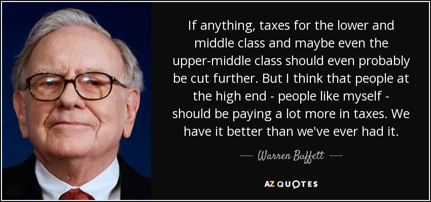 If anything, taxes for the lower and middle class and maybe even the upper-middle class should even probably be cut further. But I think that people at the high end - people like myself - should be paying a lot more in taxes. We have it better than we've ever had it. - Warren Buffett