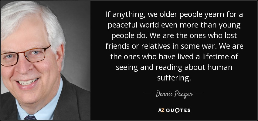If anything, we older people yearn for a peaceful world even more than young people do. We are the ones who lost friends or relatives in some war. We are the ones who have lived a lifetime of seeing and reading about human suffering. - Dennis Prager