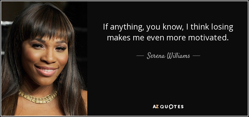 If anything, you know, I think losing makes me even more motivated. - Serena Williams