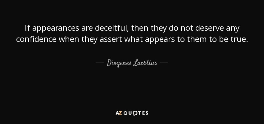 If appearances are deceitful, then they do not deserve any confidence when they assert what appears to them to be true. - Diogenes Laertius