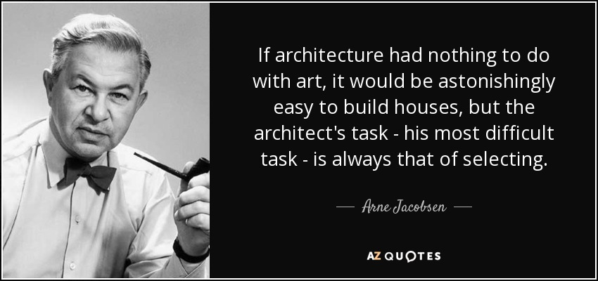 If architecture had nothing to do with art, it would be astonishingly easy to build houses, but the architect's task - his most difficult task - is always that of selecting. - Arne Jacobsen