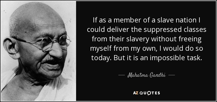 If as a member of a slave nation I could deliver the suppressed classes from their slavery without freeing myself from my own, I would do so today. But it is an impossible task. - Mahatma Gandhi