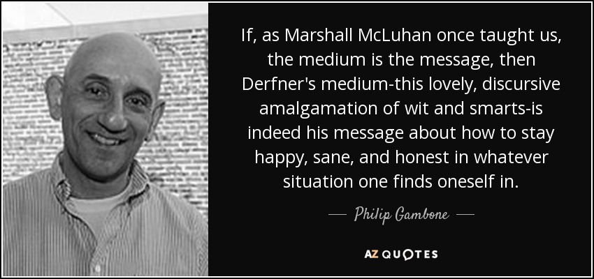 If, as Marshall McLuhan once taught us, the medium is the message, then Derfner's medium-this lovely, discursive amalgamation of wit and smarts-is indeed his message about how to stay happy, sane, and honest in whatever situation one finds oneself in. - Philip Gambone