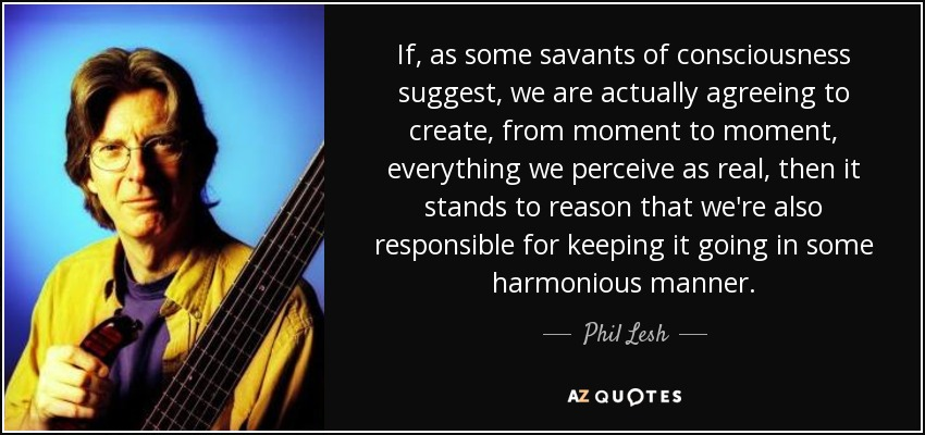 If, as some savants of consciousness suggest, we are actually agreeing to create, from moment to moment, everything we perceive as real, then it stands to reason that we're also responsible for keeping it going in some harmonious manner. - Phil Lesh
