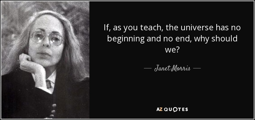 If, as you teach, the universe has no beginning and no end, why should we? - Janet Morris