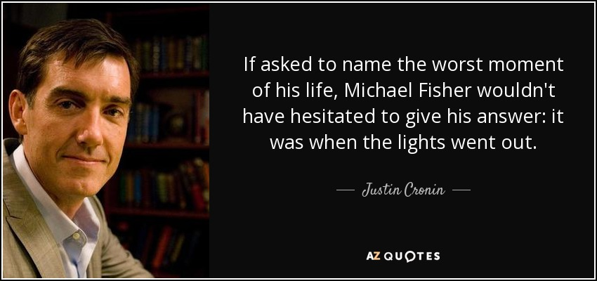 If asked to name the worst moment of his life, Michael Fisher wouldn't have hesitated to give his answer: it was when the lights went out. - Justin Cronin
