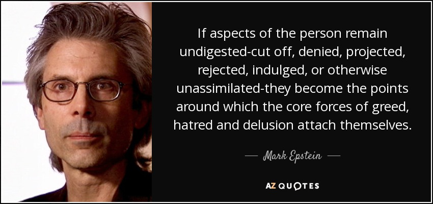 If aspects of the person remain undigested-cut off, denied, projected, rejected, indulged, or otherwise unassimilated-they become the points around which the core forces of greed, hatred and delusion attach themselves. - Mark Epstein