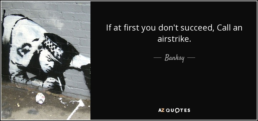 If at first you don't succeed, Call an airstrike. - Banksy
