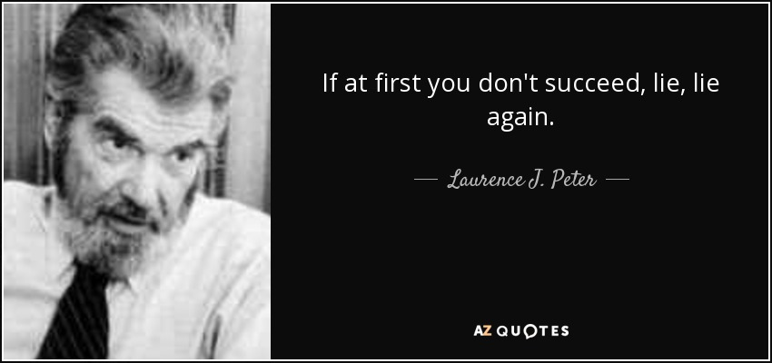 If at first you don't succeed, lie, lie again. - Laurence J. Peter