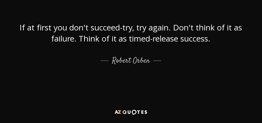 If at first you don't succeed-try, try again. Don't think of it as failure. Think of it as timed-release success. - Robert Orben