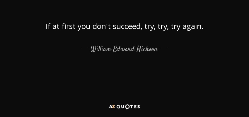 try try try again If at first you don't succeed, try, try again definition: said to encourage someone who has failed at something to try to do it again learn more.