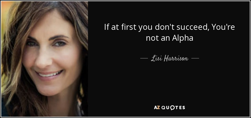 If at first you don't succeed, You're not an Alpha - Lisi Harrison