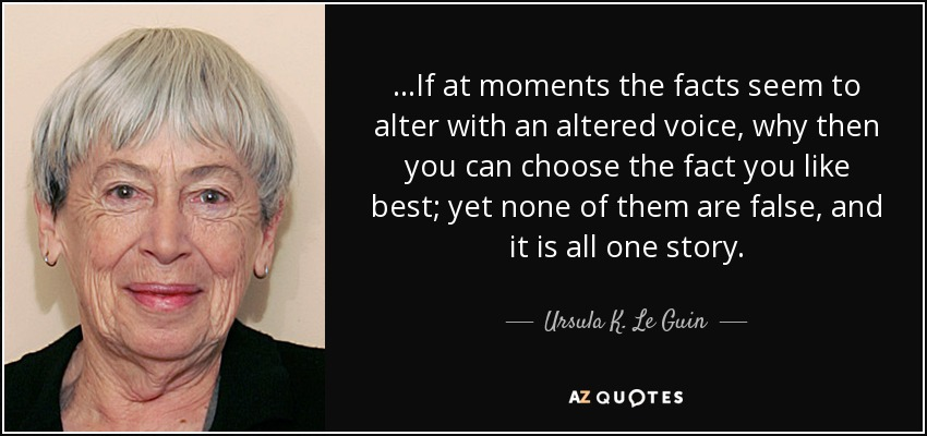...If at moments the facts seem to alter with an altered voice, why then you can choose the fact you like best; yet none of them are false, and it is all one story. - Ursula K. Le Guin