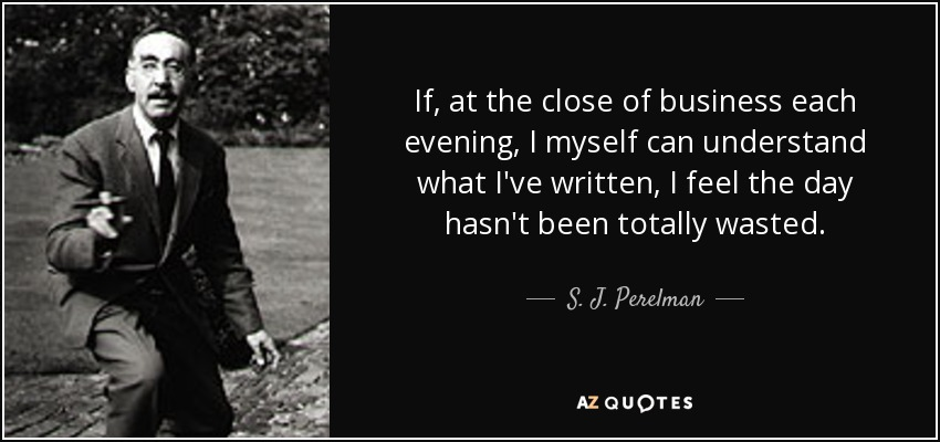 If, at the close of business each evening, I myself can understand what I've written, I feel the day hasn't been totally wasted. - S. J. Perelman