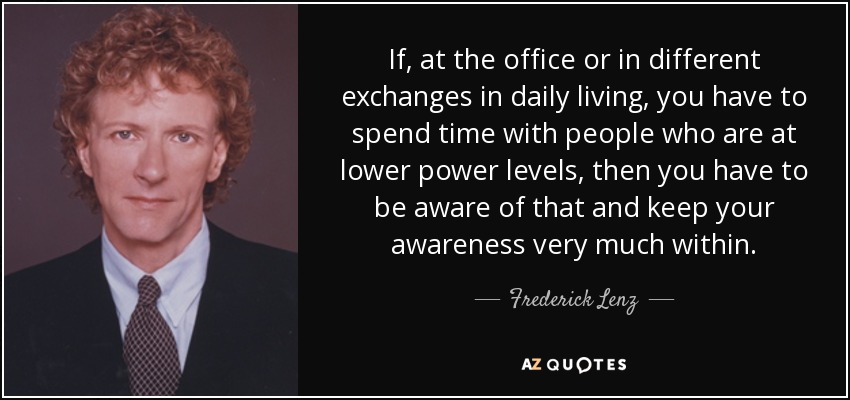 If, at the office or in different exchanges in daily living, you have to spend time with people who are at lower power levels, then you have to be aware of that and keep your awareness very much within. - Frederick Lenz