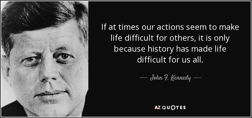 If at times our actions seem to make life difficult for others, it is only because history has made life difficult for us all. - John F. Kennedy
