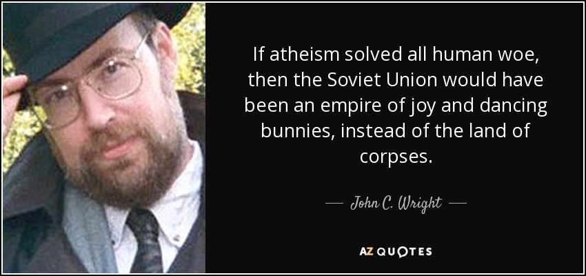 If atheism solved all human woe, then the Soviet Union would have been an empire of joy and dancing bunnies, instead of the land of corpses. - John C. Wright