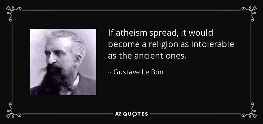If atheism spread, it would become a religion as intolerable as the ancient ones. - Gustave Le Bon