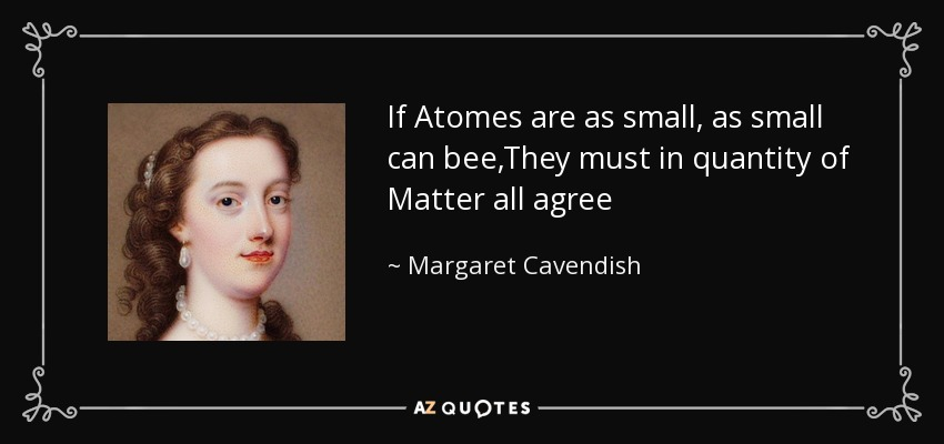 If Atomes are as small, as small can bee,They must in quantity of Matter all agree - Margaret Cavendish