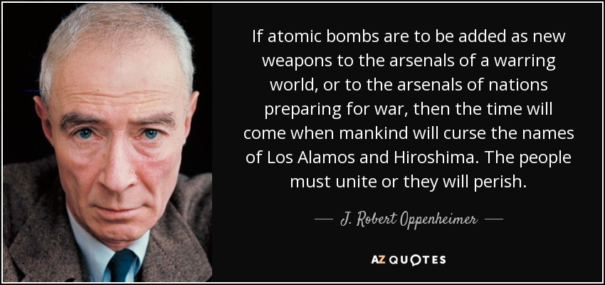 If atomic bombs are to be added as new weapons to the arsenals of a warring world, or to the arsenals of nations preparing for war, then the time will come when mankind will curse the names of Los Alamos and Hiroshima. The people must unite, or they will perish. - J. Robert Oppenheimer