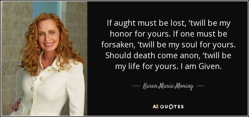 If aught must be lost, 'twill be my honor for yours. If one must be forsaken, 'twill be my soul for yours. Should death come anon, 'twill be my life for yours. I am Given. - Karen Marie Moning