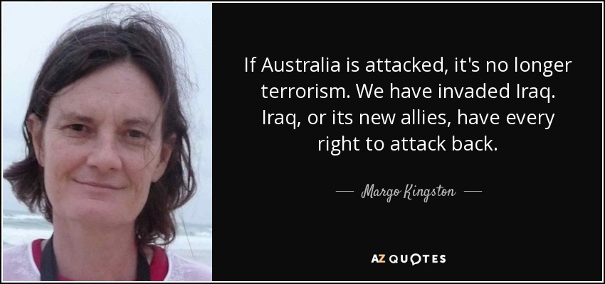 If Australia is attacked, it's no longer terrorism. We have invaded Iraq. Iraq, or its new allies, have every right to attack back. - Margo Kingston