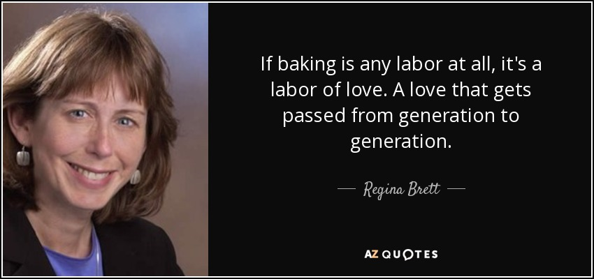 If baking is any labor at all, it's a labor of love. A love that gets passed from generation to generation. - Regina Brett