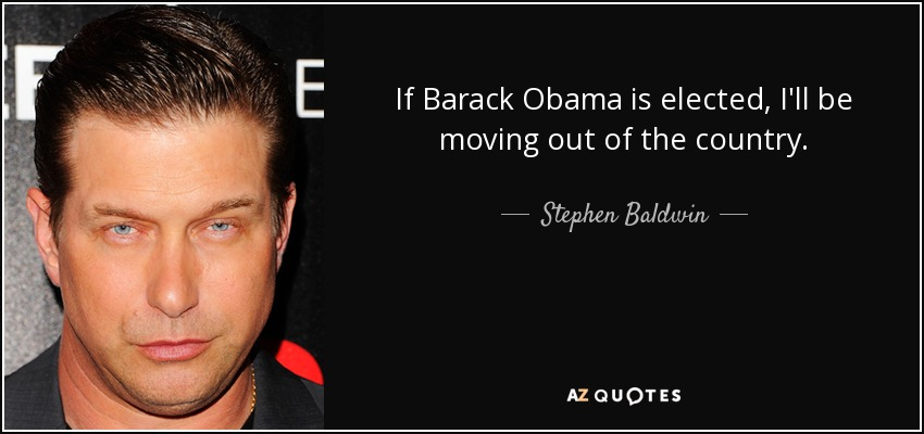 If Barack Obama is elected, I'll be moving out of the country. - Stephen Baldwin