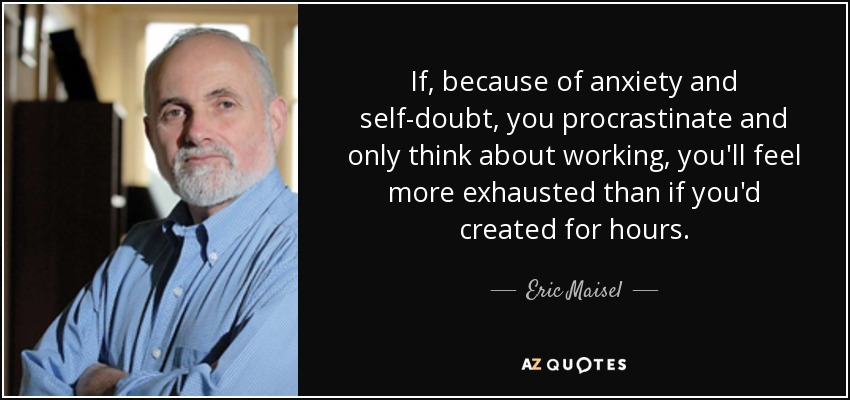 If, because of anxiety and self-doubt, you procrastinate and only think about working, you'll feel more exhausted than if you'd created for hours. - Eric Maisel