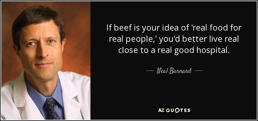 If beef is your idea of 'real food for real people,' you'd better live real close to a real good hospital. - Neal Barnard