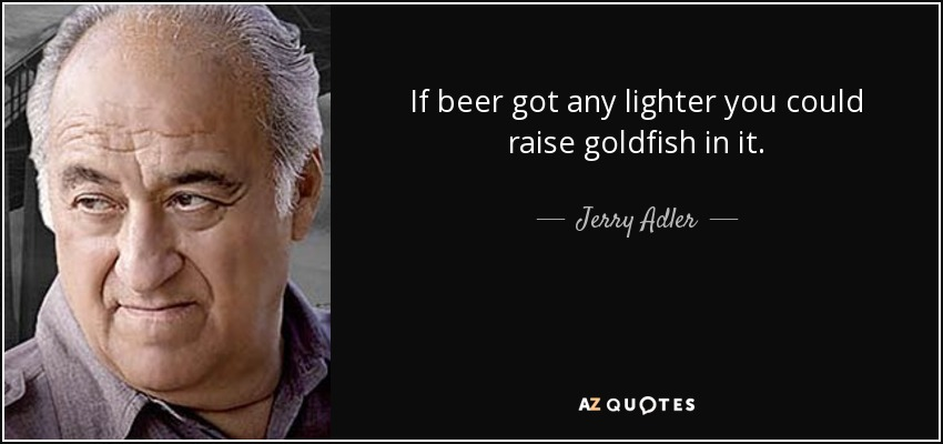 If beer got any lighter you could raise goldfish in it. - Jerry Adler