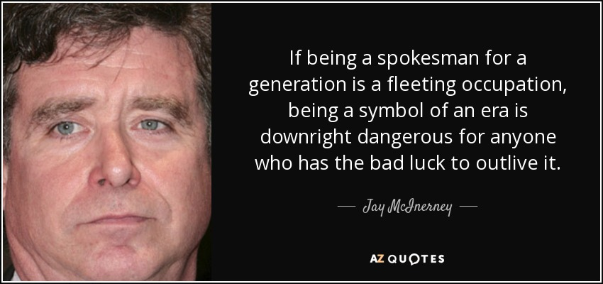If being a spokesman for a generation is a fleeting occupation, being a symbol of an era is downright dangerous for anyone who has the bad luck to outlive it. - Jay McInerney