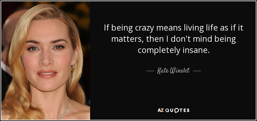 If being crazy means living life as if it matters, then I don't mind being completely insane. - Kate Winslet