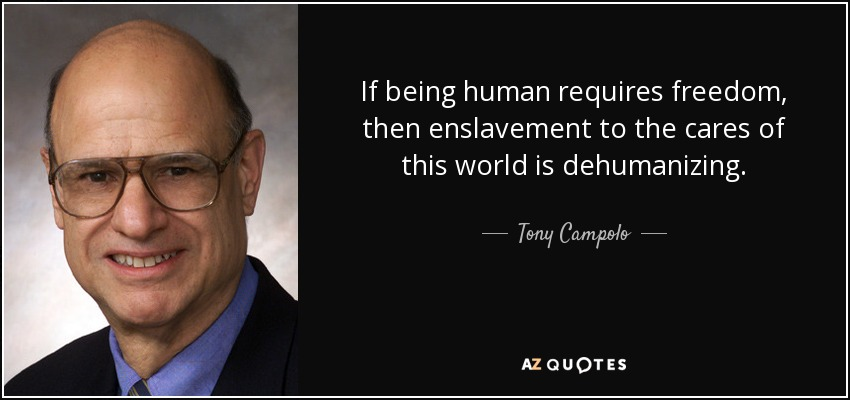If being human requires freedom, then enslavement to the cares of this world is dehumanizing. - Tony Campolo