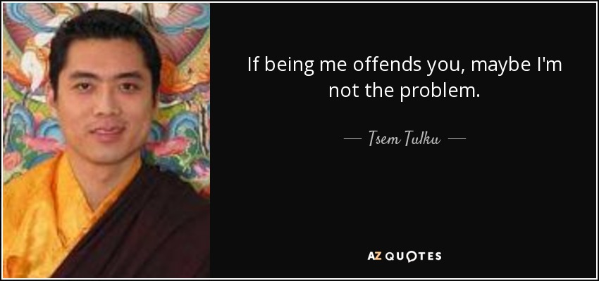 If being me offends you, maybe I'm not the problem. - Tsem Tulku