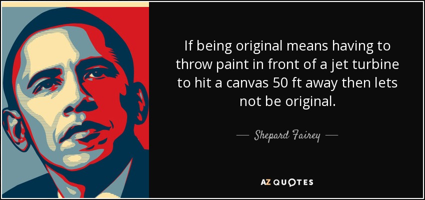 If being original means having to throw paint in front of a jet turbine to hit a canvas 50 ft away then lets not be original. - Shepard Fairey