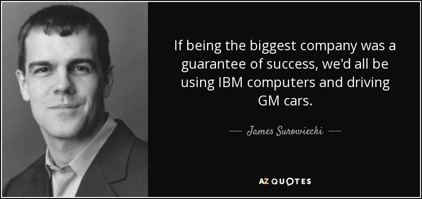 If being the biggest company was a guarantee of success, we'd all be using IBM computers and driving GM cars. - James Surowiecki