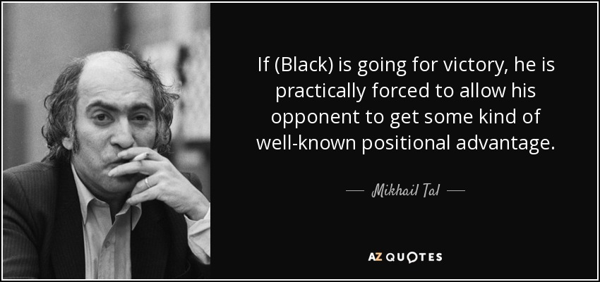 If (Black) is going for victory, he is practically forced to allow his opponent to get some kind of well-known positional advantage. - Mikhail Tal