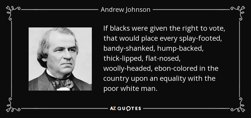 If blacks were given the right to vote, that would place every splay-footed, bandy-shanked, hump-backed, thick-lipped, flat-nosed, woolly-headed, ebon-colored in the country upon an equality with the poor white man. - Andrew Johnson