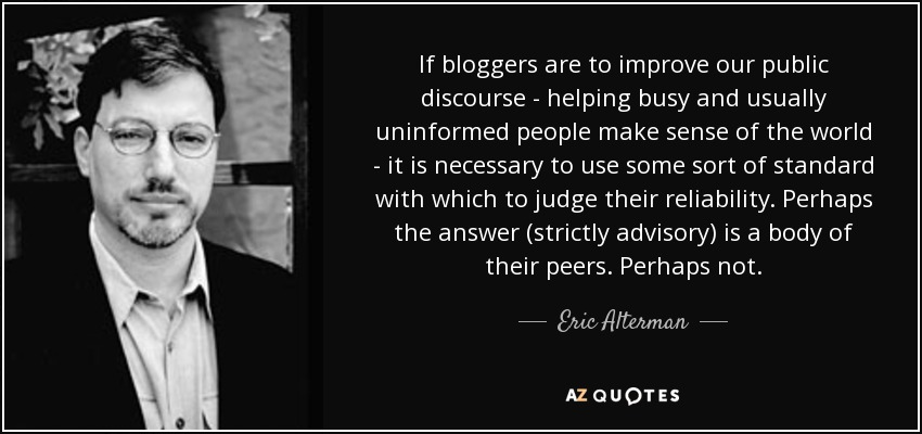 If bloggers are to improve our public discourse - helping busy and usually uninformed people make sense of the world - it is necessary to use some sort of standard with which to judge their reliability. Perhaps the answer (strictly advisory) is a body of their peers. Perhaps not. - Eric Alterman