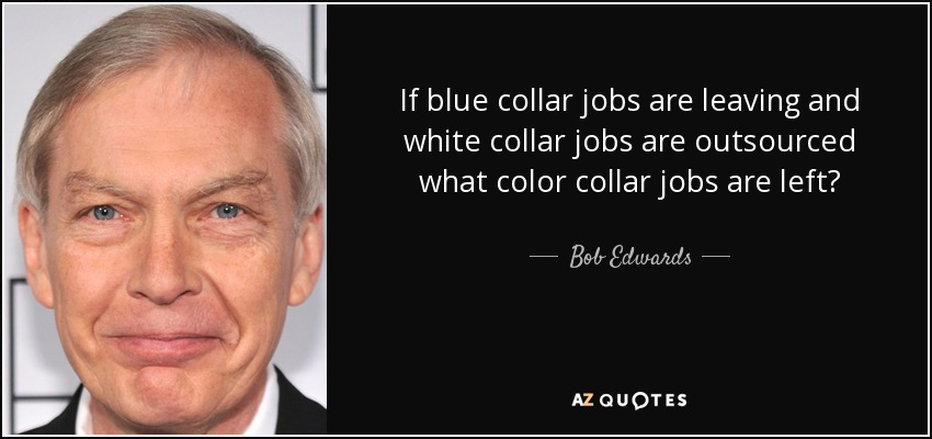 If blue collar jobs are leaving and white collar jobs are outsourced what color collar jobs are left? - Bob Edwards
