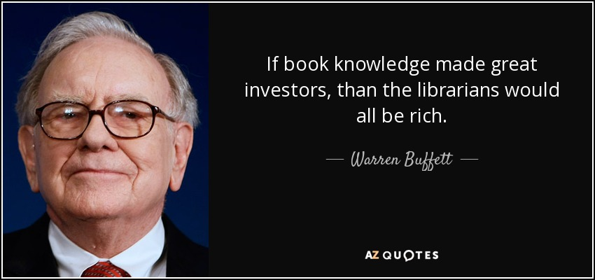 If book knowledge made great investors, than the librarians would all be rich. - Warren Buffett