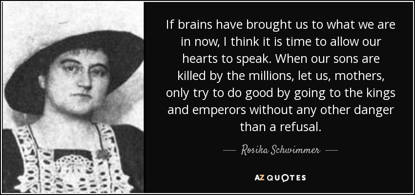 If brains have brought us to what we are in now, I think it is time to allow our hearts to speak. When our sons are killed by the millions, let us, mothers, only try to do good by going to the kings and emperors without any other danger than a refusal. - Rosika Schwimmer