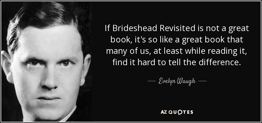 If Brideshead Revisited is not a great book, it's so like a great book that many of us, at least while reading it, find it hard to tell the difference. - Evelyn Waugh