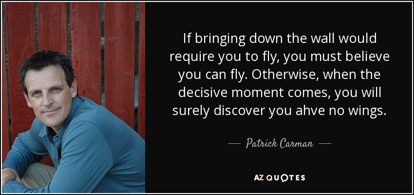 If bringing down the wall would require you to fly, you must believe you can fly. Otherwise, when the decisive moment comes, you will surely discover you ahve no wings. - Patrick Carman