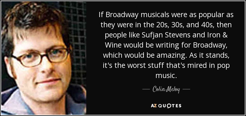 If Broadway musicals were as popular as they were in the 20s, 30s, and 40s, then people like Sufjan Stevens and Iron & Wine would be writing for Broadway, which would be amazing. As it stands, it's the worst stuff that's mired in pop music. - Colin Meloy